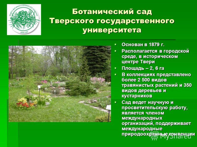 Ботанический сад Тверского государственного университета Основан в 1879 г. Основан в 1879 г. Располагается в городской среде, в историческом центре Твери Располагается в городской среде, в историческом центре Твери Площадь – 2, 6 га Площадь – 2, 6 га