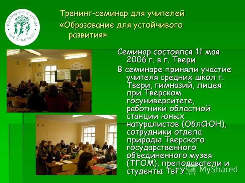 Тренинг-семинар для учителей «Образование для устойчивого развития» Семинар состоялся 11 мая 2006 г. в г. Твери В семинаре приняли участие учителя средних школ г. Твери, гимназий, лицея при Тверском госуниверситете, работники областной станции юных н