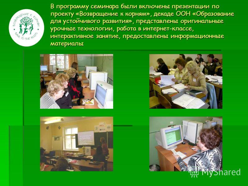 В программу семинара были включены презентации по проекту «Возвращение к корням», декаде ООН «Образование для устойчивого развития», представлены оригинальные урочные технологии, работа в интернет-классе, интерактивное занятие, предоставлены информац