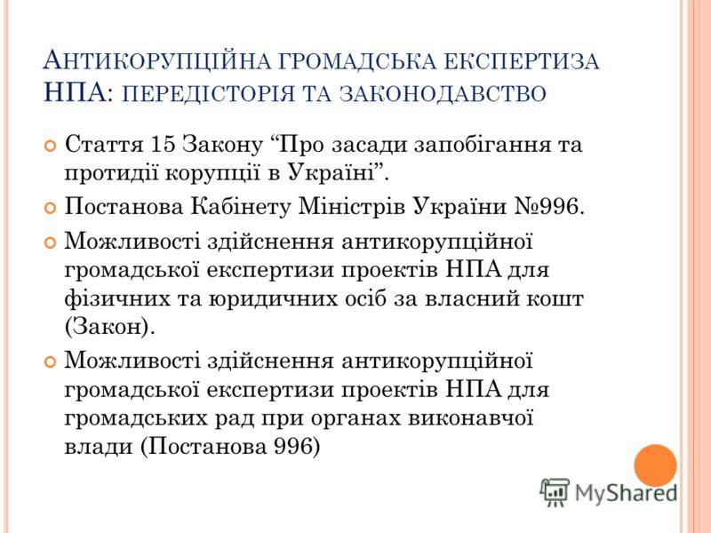 А НТИКОРУПЦІЙНА ГРОМАДСЬКА ЕКСПЕРТИЗА НПА: ПЕРЕДІСТОРІЯ ТА ЗАКОНОДАВСТВО Стаття 15 Закону Про засади запобігання та протидії корупції в Україні. Постанова Кабінету Міністрів України 996. Можливості здійснення антикорупційної громадської експертизи пр