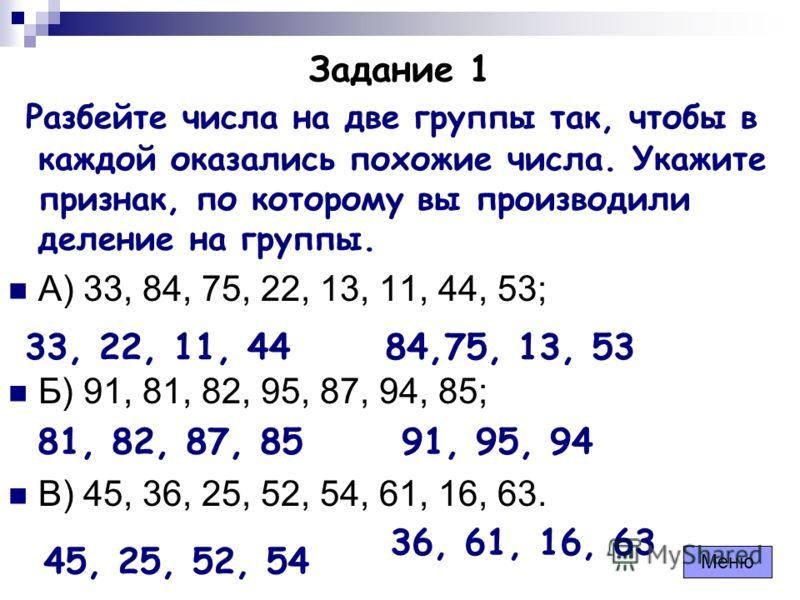 Задание 1 Разбейте числа на две группы так, чтобы в каждой оказались похожие числа. Укажите признак, по которому вы производили деление на группы. А) 33, 84, 75, 22, 13, 11, 44, 53; Б) 91, 81, 82, 95, 87, 94, 85; В) 45, 36, 25, 52, 54, 61, 16, 63. 33