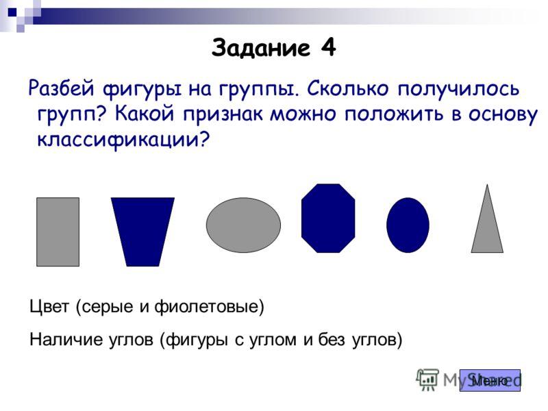 Задание 4 Разбей фигуры на группы. Сколько получилось групп? Какой признак можно положить в основу классификации? Меню Цвет (серые и фиолетовые) Наличие углов (фигуры с углом и без углов)