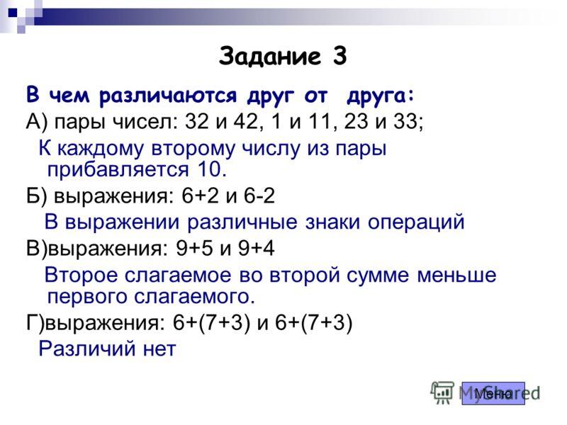 Задание 3 В чем различаются друг от друга: А) пары чисел: 32 и 42, 1 и 11, 23 и 33; К каждому второму числу из пары прибавляется 10. Б) выражения: 6+2 и 6-2 В выражении различные знаки операций В)выражения: 9+5 и 9+4 Второе слагаемое во второй сумме