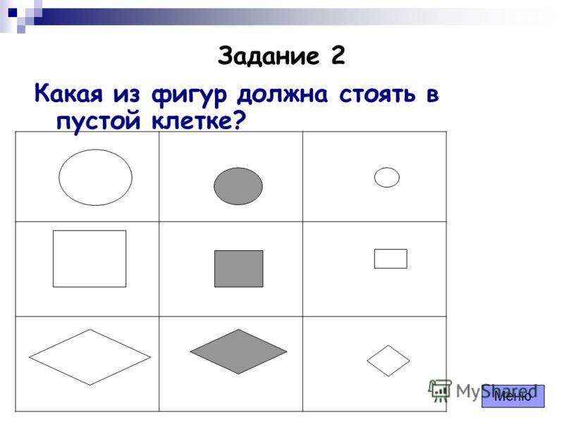 Задание 2 Какая из фигур должна стоять в пустой клетке? Меню