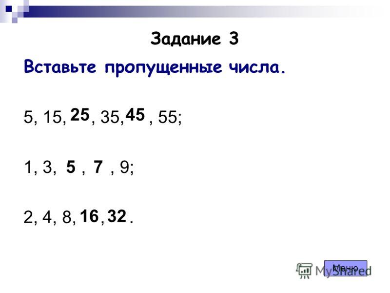Задание 3 Вставьте пропущенные числа. 5, 15,, 35,, 55; 1, 3,,, 9; 2, 4, 8,,. 2545 57 1632 Меню