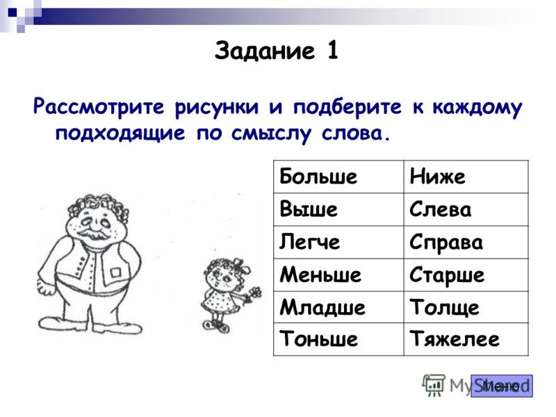 Задание 1 Рассмотрите рисунки и подберите к каждому подходящие по смыслу слова. БольшеНиже ВышеСлева ЛегчеСправа МеньшеСтарше МладшеТолще ТоньшеТяжелее Меню