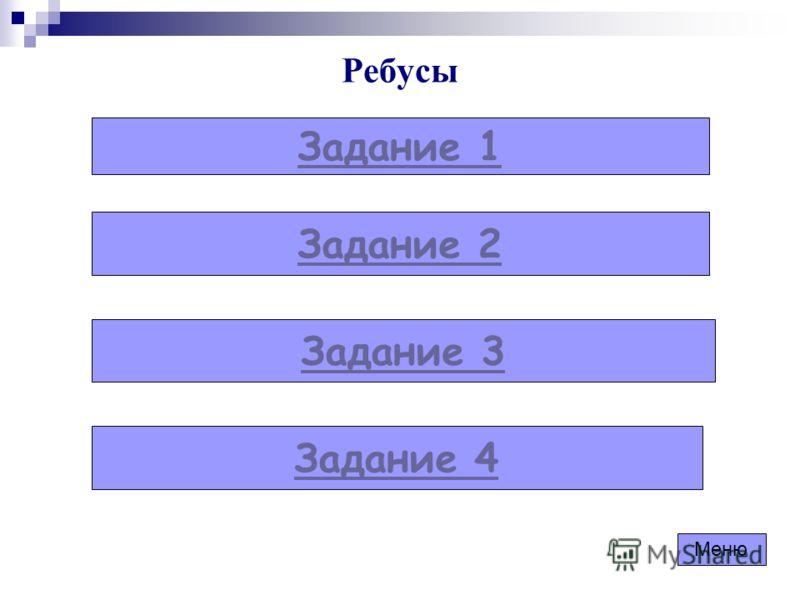 Ребусы Задание 1 Задание 2 Задание 3 Задание 4 Меню