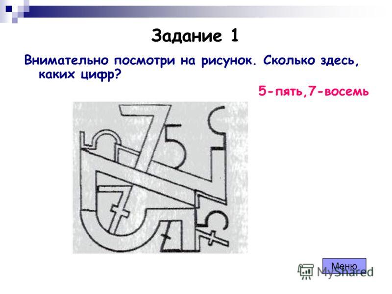 Задание 1 Внимательно посмотри на рисунок. Сколько здесь, каких цифр? 5-пять,7-восемь Меню