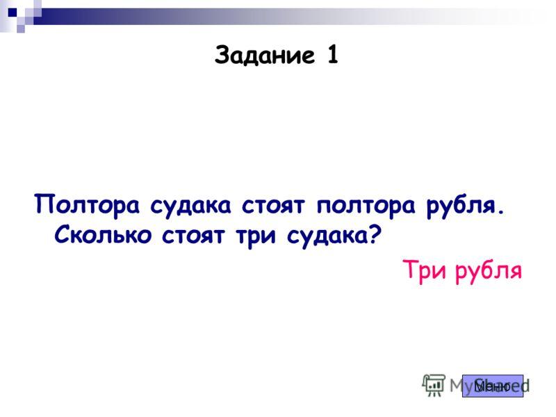 Задание 1 Полтора судака стоят полтора рубля. Сколько стоят три судака? Три рубля Меню