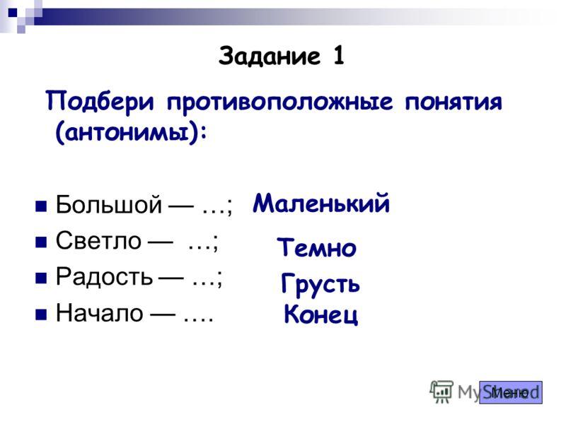 Задание 1 Подбери противоположные понятия (антонимы): Большой …; Светло …; Радость …; Начало …. Маленький Темно Грусть Конец Меню