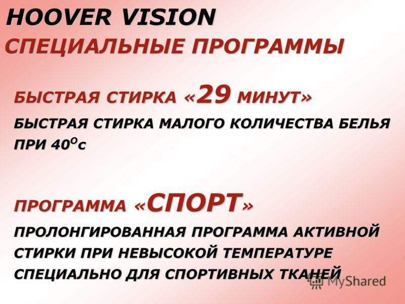 HOOVER VISION СПЕЦИАЛЬНЫЕ ПРОГРАММЫ БЫСТРАЯ СТИРКА « 29 МИНУТ» БЫСТРАЯ СТИРКА МАЛОГО КОЛИЧЕСТВА БЕЛЬЯ ПРИ 40 О с ПРОГРАММА « СПОРТ » ПРОЛОНГИРОВАННАЯ ПРОГРАММА АКТИВНОЙ СТИРКИ ПРИ НЕВЫСОКОЙ ТЕМПЕРАТУРЕ СПЕЦИАЛЬНО ДЛЯ СПОРТИВНЫХ ТКАНЕЙ