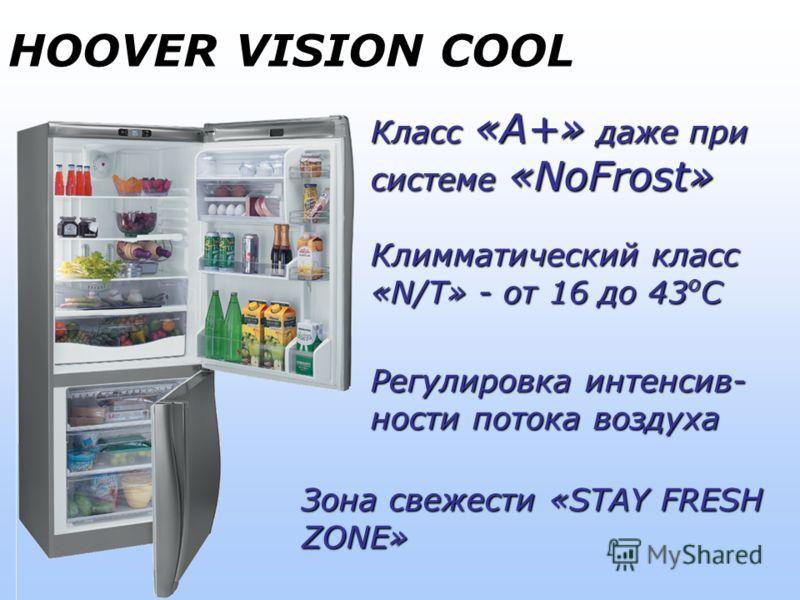 HOOVER VISION COOL Класс «А+» даже при системе «NoFrost» Климматический класс «N/T» - от 16 до 43 о С Регулировка интенсив- ности потока воздуха Зона свежести «STAY FRESH ZONE»