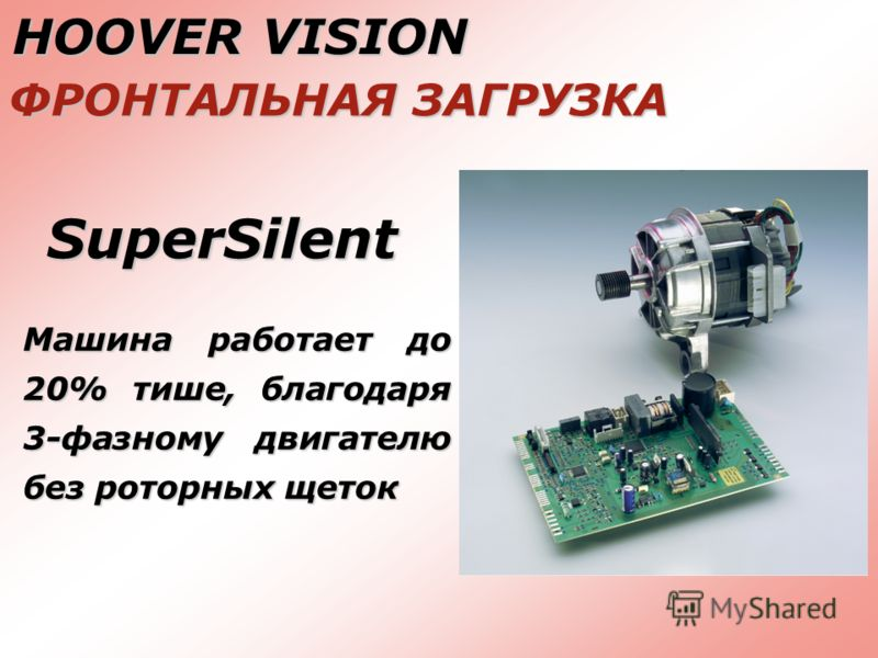 HOOVER VISION ФРОНТАЛЬНАЯ ЗАГРУЗКА SuperSilent Машина работает до 20% тише, благодаря 3-фазному двигателю без роторных щеток