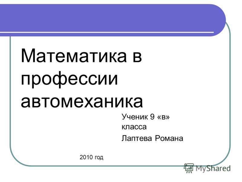 Математика в профессии автомеханика Ученик 9 «в» класса Лаптева Романа 2010 год
