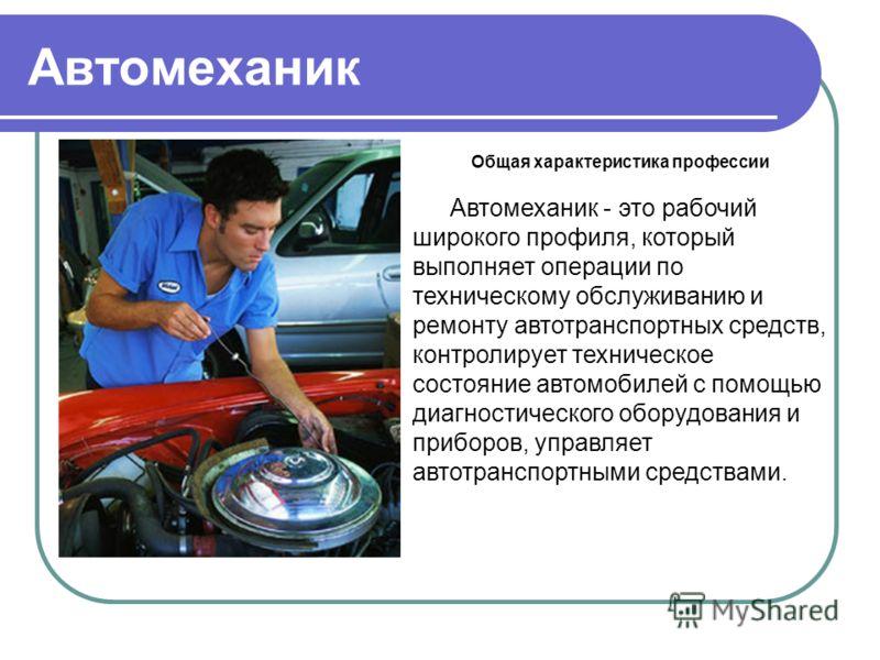 Автомеханик Общая характеристика профессии Автомеханик - это рабочий широкого профиля, который выполняет операции по техническому обслуживанию и ремонту автотранспортных средств, контролирует техническое состояние автомобилей с помощью диагностическо