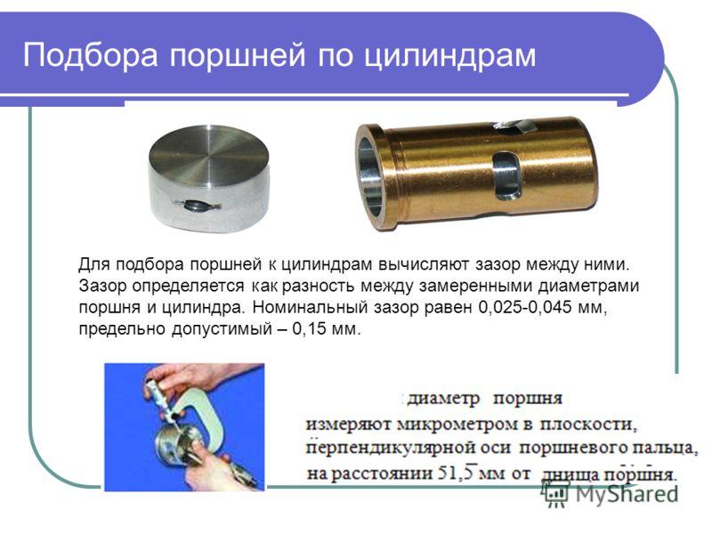Подбора поршней по цилиндрам Для подбора поршней к цилиндрам вычисляют зазор между ними. Зазор определяется как разность между замеренными диаметрами поршня и цилиндра. Номинальный зазор равен 0,025-0,045 мм, предельно допустимый – 0,15 мм.
