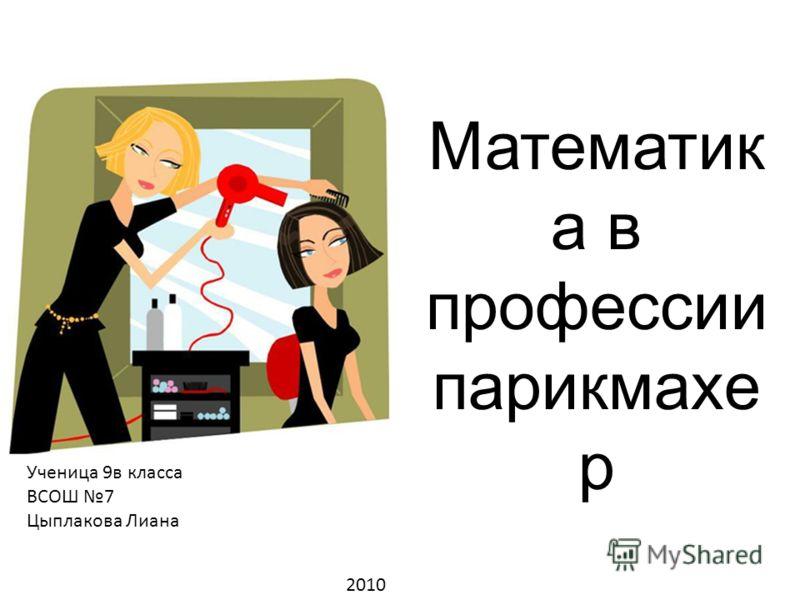 Математик а в профессии парикмахе р Ученица 9в класса ВСОШ 7 Цыплакова Лиана 2010