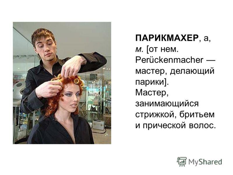 ПАРИКМАХЕР, а, м. [от нем. Perückenmacher мастер, делающий парики]. Мастер, занимающийся стрижкой, бритьем и прической волос.