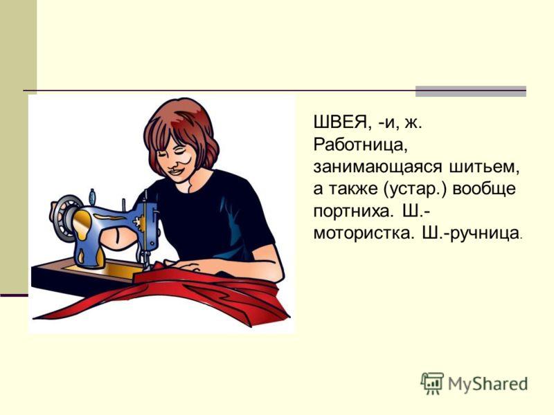 ШВЕЯ, -и, ж. Работница, занимающаяся шитьем, а также (устар.) вообще портниха. Ш.- мотористка. Ш.-ручница.