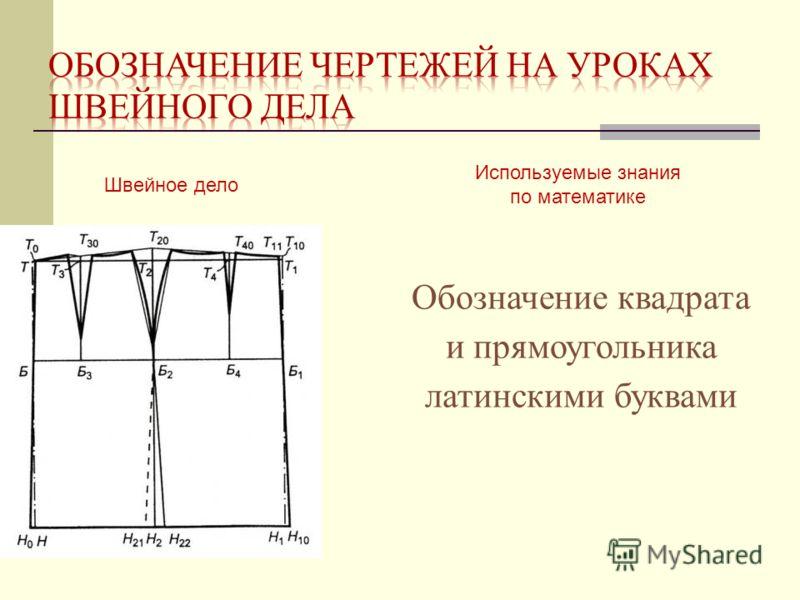 Швейное дело Используемые знания по математике Обозначение квадрата и прямоугольника латинскими буквами