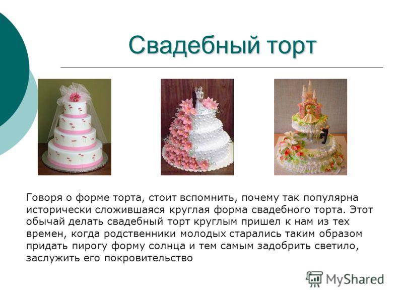 Свадебный торт Говоря о форме торта, стоит вспомнить, почему так популярна исторически сложившаяся круглая форма свадебного торта. Этот обычай делать свадебный торт круглым пришел к нам из тех времен, когда родственники молодых старались таким образо