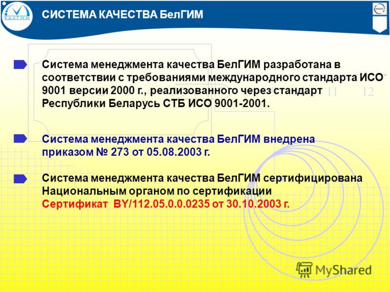 1 2 3 4 5 6 7 8 9 10 11 12 Система менеджмента качества БелГИМ разработана в соответствии с требованиями международного стандарта ИСО 9001 версии 2000 г., реализованного через стандарт Республики Беларусь СТБ ИСО 9001-2001. СИСТЕМА КАЧЕСТВА БелГИМ Си