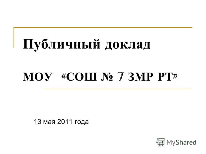 Публичный доклад МОУ « СОШ 7 ЗМР РТ » 13 мая 2011 года