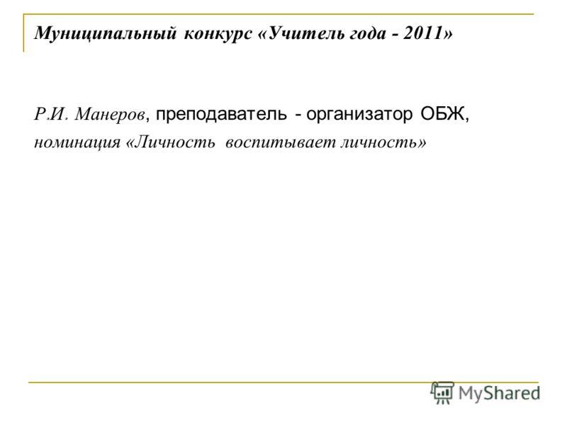 Муниципальный конкурс «Учитель года - 2011» Р. И. Манеров, преподаватель - организатор ОБЖ, номинация «Личность воспитывает личность»