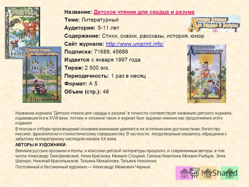 Название: Детское чтение для сердца и разума Тема: Литературный Аудитория: 5-11 лет Содержание: Стихи, сказки, рассказы, история, юмор Сайт журнала: http://www.uniprint.info/http://www.uniprint.info/ Подписка: 71689, 45689 Издается с января 1997 года