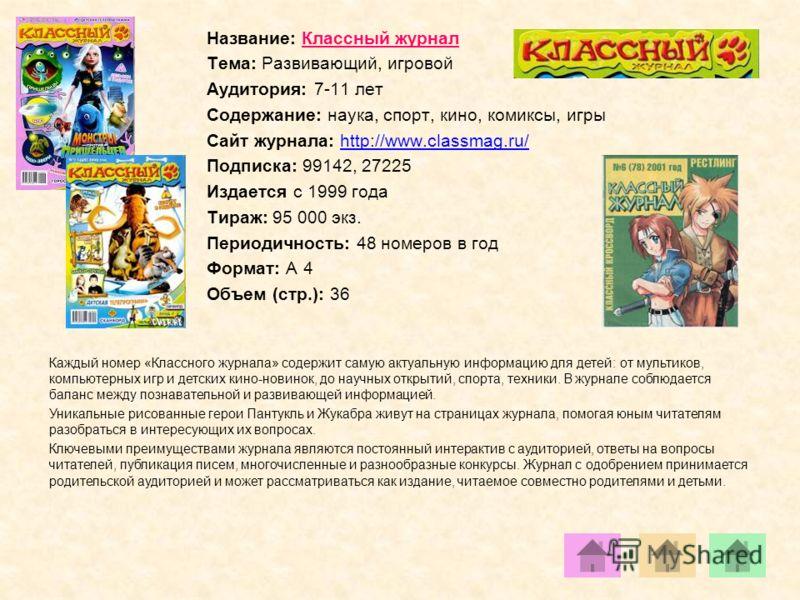 Название: Классный журнал Тема: Развивающий, игровой Аудитория: 7-11 лет Содержание: наука, спорт, кино, комиксы, игры Сайт журнала: http://www.classmag.ru/http://www.classmag.ru/ Подписка: 99142, 27225 Издается с 1999 года Тираж: 95 000 экз. Периоди