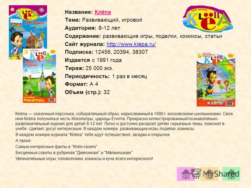Название: Клёпа Тема: Развивающий, игровой Аудитория: 8-12 лет Содержание: развивающие игры, поделки, комиксы, статьи Сайт журнала: http://www.klepa.ru/http://www.klepa.ru/ Подписка: 12456, 20394, 38307 Издается с 1991 года Тираж: 25 000 экз. Периоди