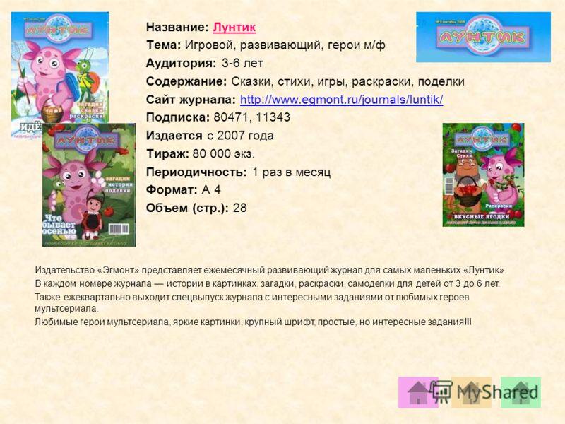 Название: Лунтик Тема: Игровой, развивающий, герои м/ф Аудитория: 3-6 лет Содержание: Сказки, стихи, игры, раскраски, поделки Сайт журнала: http://www.egmont.ru/journals/luntik/http://www.egmont.ru/journals/luntik/ Подписка: 80471, 11343 Издается с 2