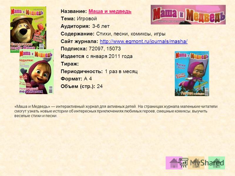 Название: Маша и медведь Тема: Игровой Аудитория: 3-6 лет Содержание: Стихи, песни, комиксы, игры Сайт журнала: http://www.egmont.ru/journals/masha/http://www.egmont.ru/journals/masha/ Подписка: 72097, 15073 Издается с января 2011 года Тираж: Периоди