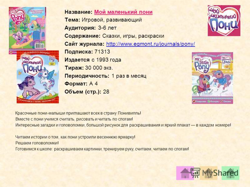Название: Мой маленький пони Тема: Игровой, развивающий Аудитория: 3-6 лет Содержание: Сказки, игры, раскраски Сайт журнала: http://www.egmont.ru/journals/pony/http://www.egmont.ru/journals/pony/ Подписка: 71313 Издается с 1993 года Тираж: 30 000 экз