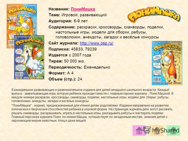 Название: ПониМашка Тема: Игровой, развивающий Аудитория: 6-9 лет Содержание: раскраски, кроссворды, сканворды, поделки, настольные игры, модели для сборки, ребусы, головоломки, анекдоты, загадки и весёлые конкурсы Сайт журнала: http://www.osp.ru/htt