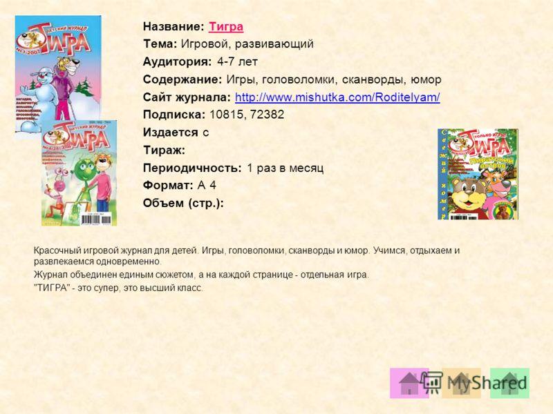 Название: Тигра Тема: Игровой, развивающий Аудитория: 4-7 лет Содержание: Игры, головоломки, сканворды, юмор Сайт журнала: http://www.mishutka.com/Roditelyam/http://www.mishutka.com/Roditelyam/ Подписка: 10815, 72382 Издается с Тираж: Периодичность: