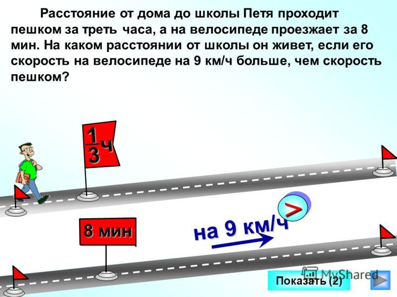 Показать (2) на 9 км/ч >> 8 мин Расстояние от дома до школы Петя проходит пешком за треть часа, а на велосипеде проезжает за 8 мин. На каком расстоянии от школы он живет, если его скорость на велосипеде на 9 км/ч больше, чем скорость пешком? 1 3 ч