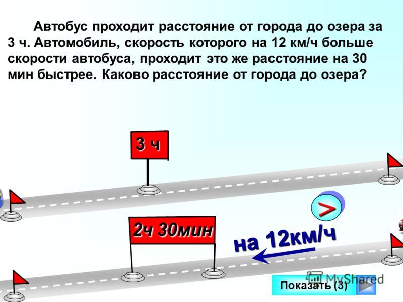Показать (3) Автобус проходит расстояние от города до озера за 3 ч. Автомобиль, скорость которого на 12 км/ч больше скорости автобуса, проходит это же расстояние на 30 мин быстрее. Каково расстояние от города до озера? 3 ч 2ч 30мин >> на 12км/ч