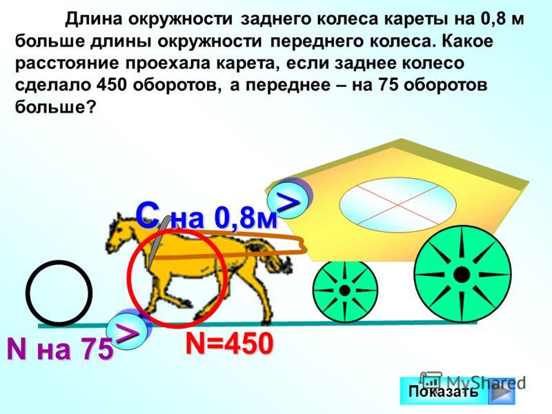 Длина окружности заднего колеса кареты на 0,8 м больше длины окружности переднего колеса. Какое расстояние проехала карета, если заднее колесо сделало 450 оборотов, а переднее – на 75 оборотов больше? N=450 N=450 Показать >> N на 75 >> C на 0,8м