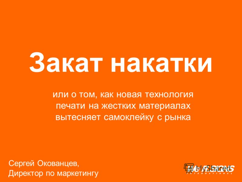 или о том, как новая технология печати на жестких материалах вытесняет самоклейку с рынка Закат накатки Сергей Окованцев, Директор по маркетингу