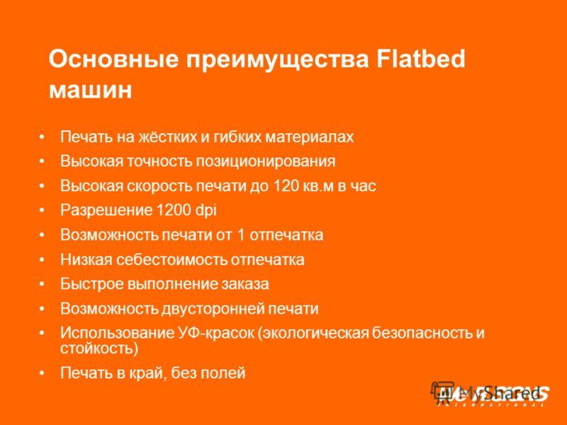 Основные преимущества Flatbed машин Печать на жёстких и гибких материалах Высокая точность позиционирования Высокая скорость печати до 120 кв.м в час Разрешение 1200 dpi Возможность печати от 1 отпечатка Низкая себестоимость отпечатка Быстрое выполне