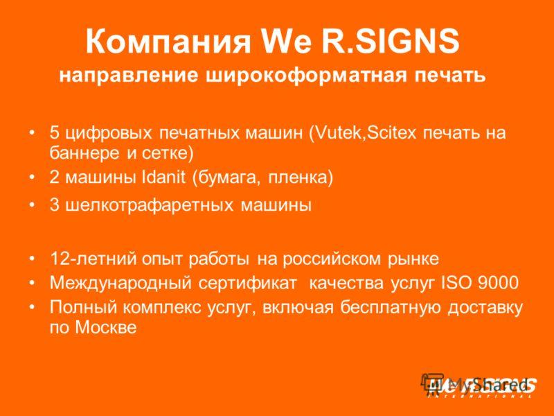 Компания We R.SIGNS направление широкоформатная печать 5 цифровых печатных машин (Vutek,Scitex печать на баннере и сетке) 2 машины Idanit (бумага, пленка) 3 шелкотрафаретных машины 12-летний опыт работы на российском рынке Международный сертификат ка