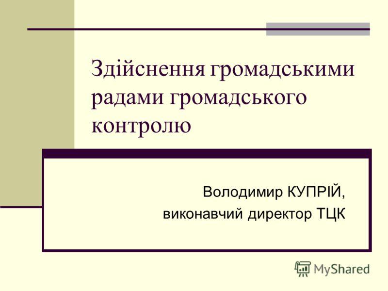 Здійснення громадськими радами громадського контролю Володимир КУПРІЙ, виконавчий директор ТЦК