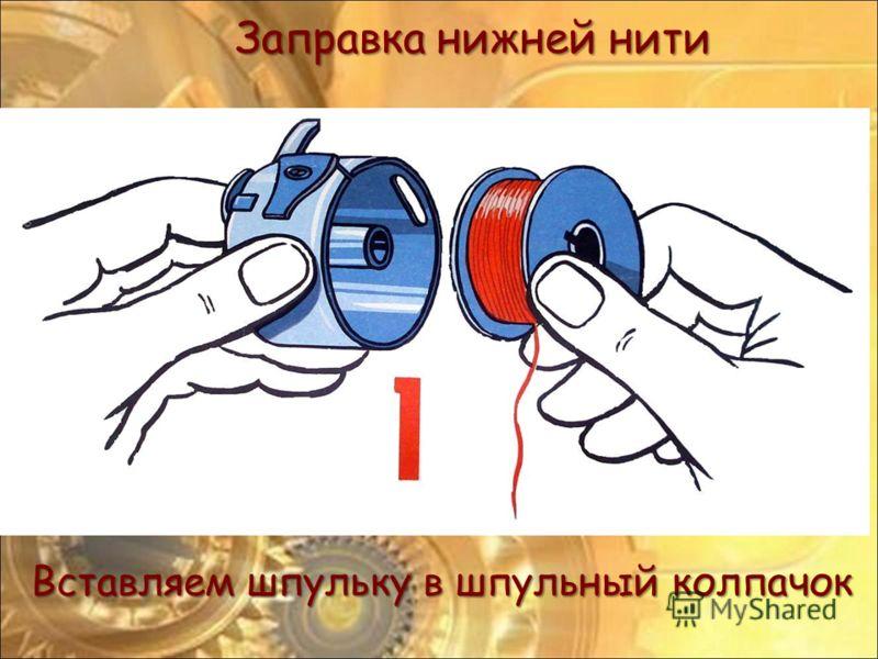 Заправка нижней нити Вставляем шпульку в шпульный колпачок