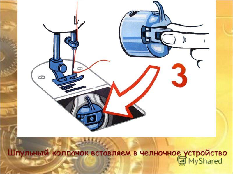Шпульный колпачок вставляем в челночное устройство