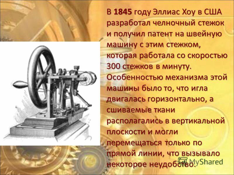 В 1845 году Эллиас Хоу в США разработал челночный стежок и получил патент на швейную машину с этим стежком, которая работала со скоростью 300 стежков в минуту. Особенностью механизма этой машины было то, что игла двигалась горизонтально, а сшиваемые