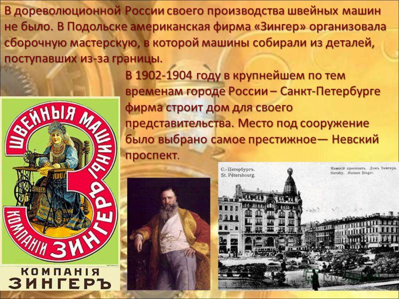 В дореволюционной России своего производства швейных машин не было. В Подольске американская фирма «Зингер» организовала сборочную мастерскую, в которой машины собирали из деталей, поступавших из-за границы. В 1902-1904 году в крупнейшем по тем време