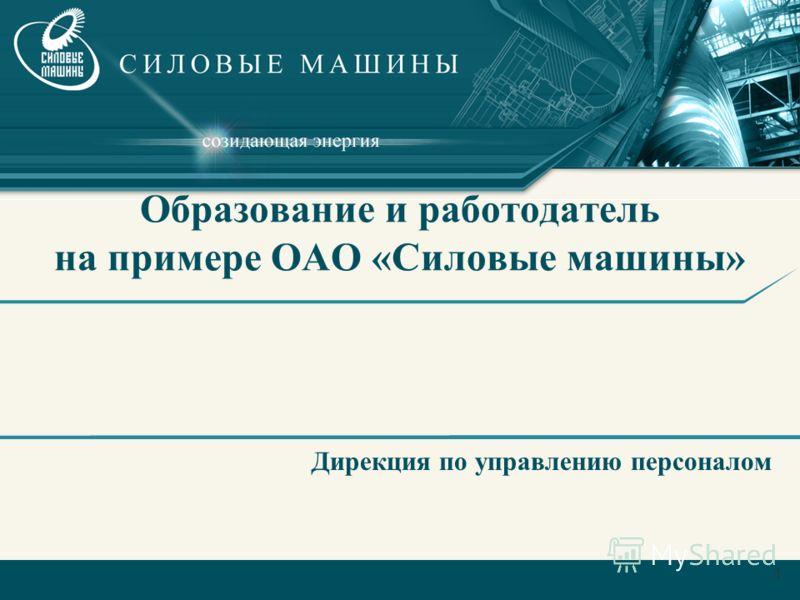 1 Образование и работодатель на примере ОАО «Силовые машины» Дирекция по управлению персоналом