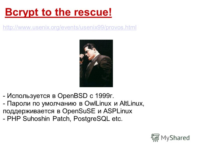 Bcrypt to the rescue! http://www.usenix.org/events/usenix99/provos.html - Используется в OpenBSD c 1999г. - Пароли по умолчанию в OwlLinux и AltLinux, поддерживается в OpenSuSE и ASPLinux - PHP Suhoshin Patch, PostgreSQL etc.