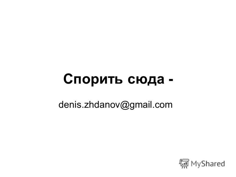 Спорить сюда - denis.zhdanov@gmail.com